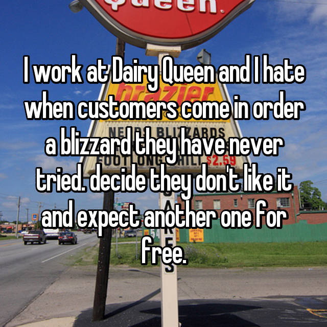 I work at Dairy Queen and I hate when customers come in order a blizzard they have never tried. decide they don't like it and expect another one for free.