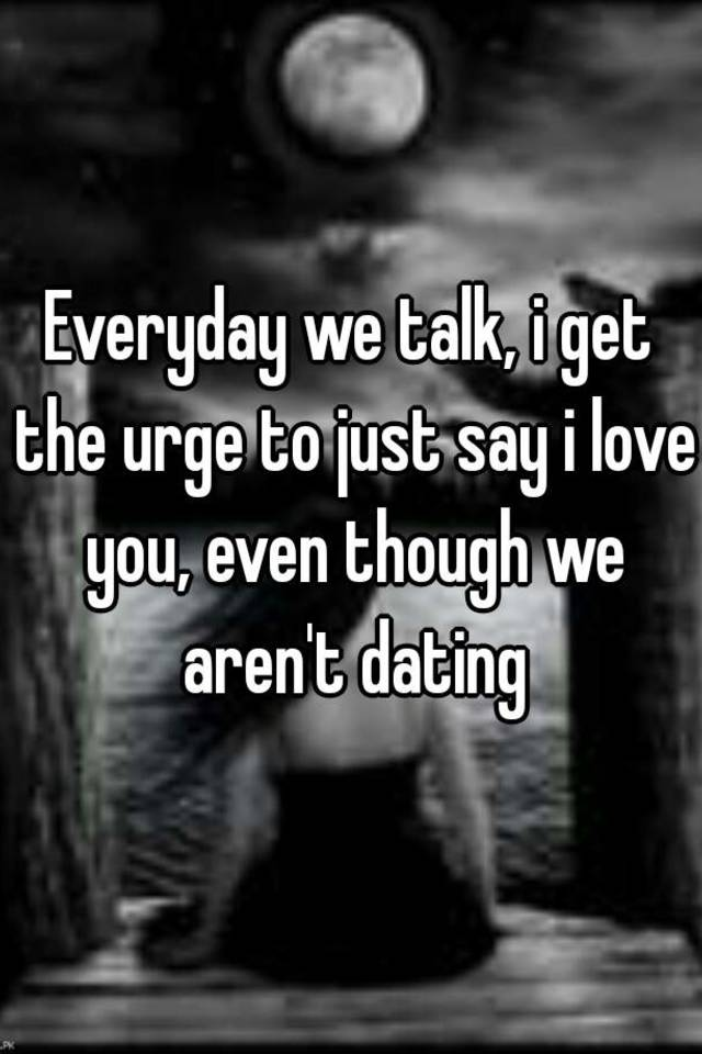 When your dating do you talk everyday