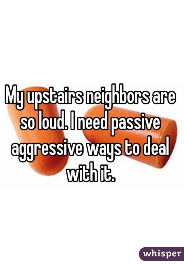 My upstairs neighbors are so loud  I need passive aggressive