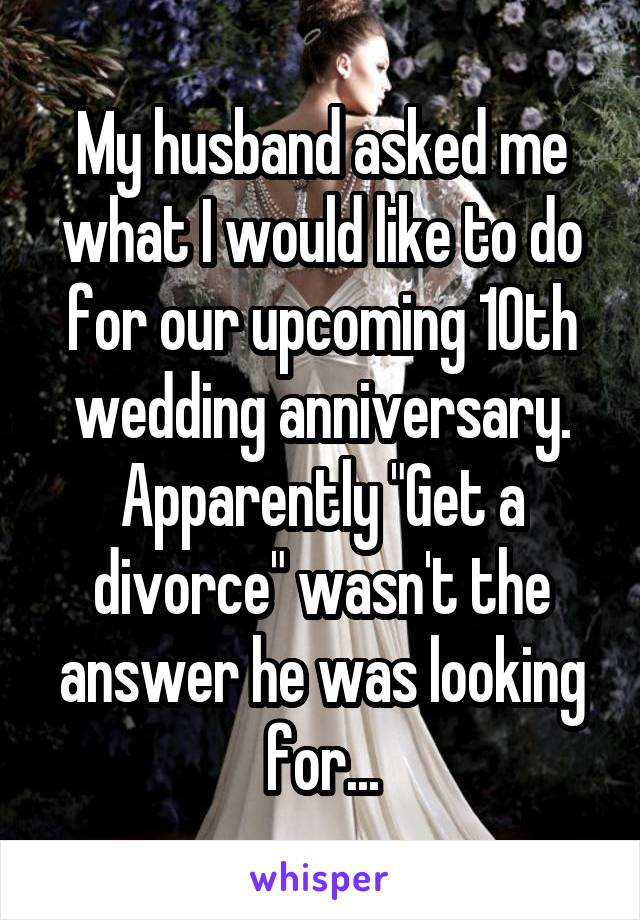 """My husband asked me what I would like to do for our upcoming 10th wedding anniversary. Apparently """"Get a divorce"""" wasn't the answer he was looking for..."""