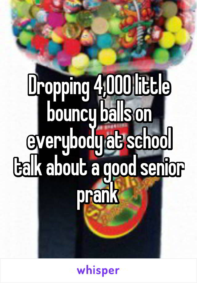 Dropping 4,000 little bouncy balls on everybody at school talk about a good senior prank