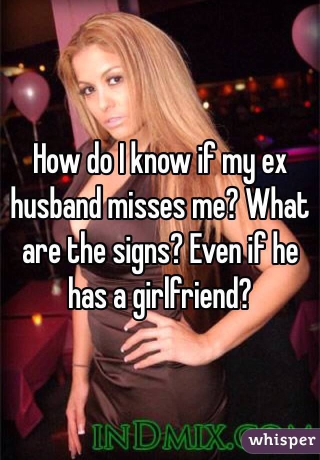 How do I know if my ex husband misses me? What are the signs
