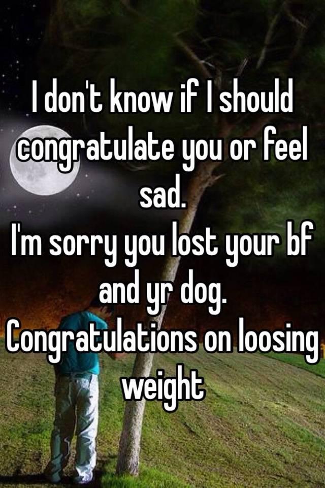 i don t know if i should congratulate you or feel sad i m sorry you