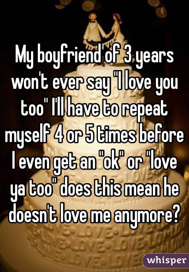 My Boyfriend Of 3 Years Won T Ever Say I Love You Too I Ll Have To