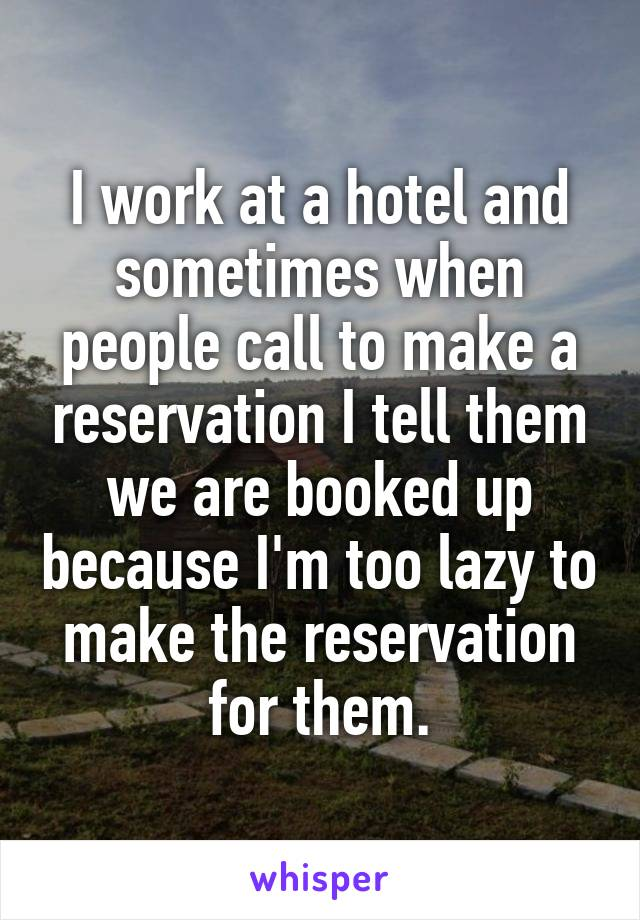 I work at a hotel and sometimes when people call to make a reservation I tell them we are booked up because I'm too lazy to make the reservation for them.