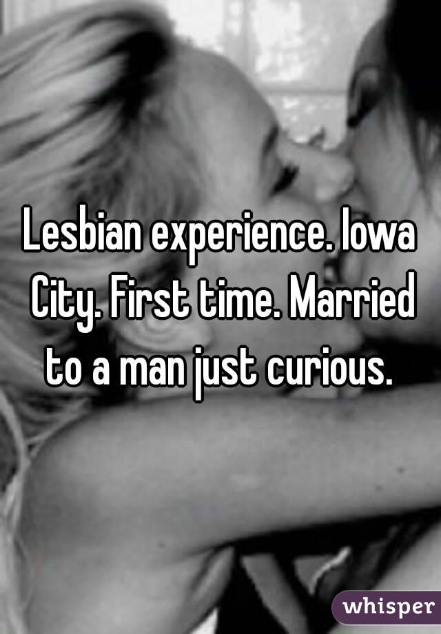 Lesbian experience. Iowa City. First time. Married to a man just curious.