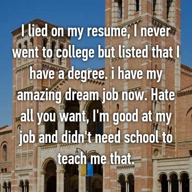 I lied on my resume, I never went to college but listed that I have a degree. i have my amazing dream job now. Hate all you want, I'm good at my job and didn't need school to teach me that.