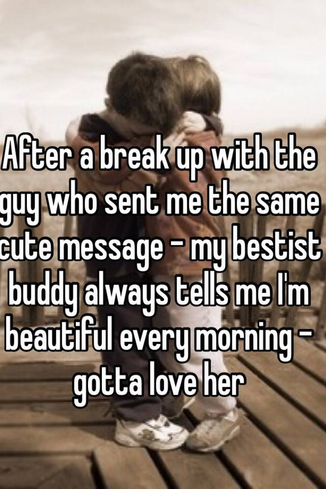 After a break up with the guy who sent me the same cute