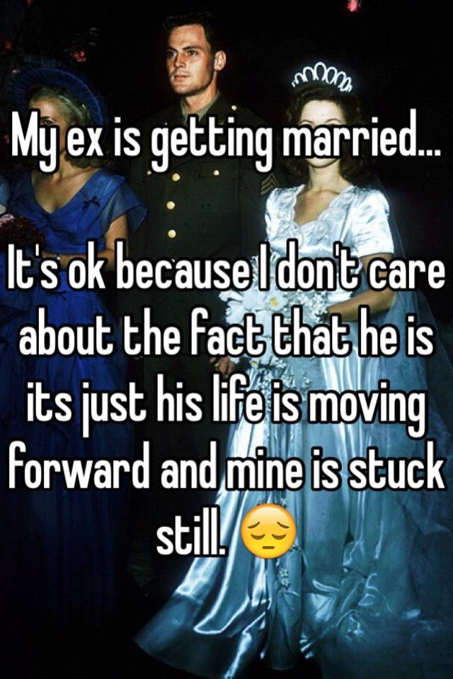 My ex is getting married its ok because i dont care about the my ex is getting married its ok because i dont care about the fact that he is its just his life is moving forward and mine is stuck still ccuart Choice Image
