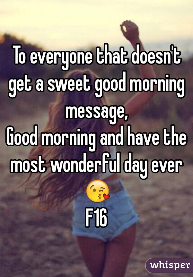 To Everyone That Doesnu0027t Get A Sweet Good Morning Message, Good Morning And  Have The Most Wonderful ...