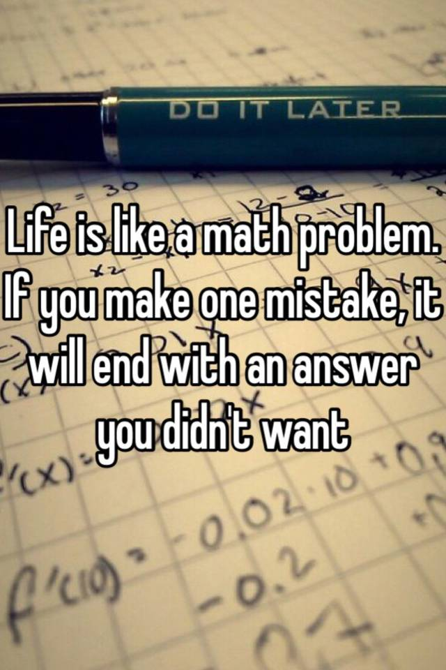 Life is like a math problem. If you make one mistake, it will end ...