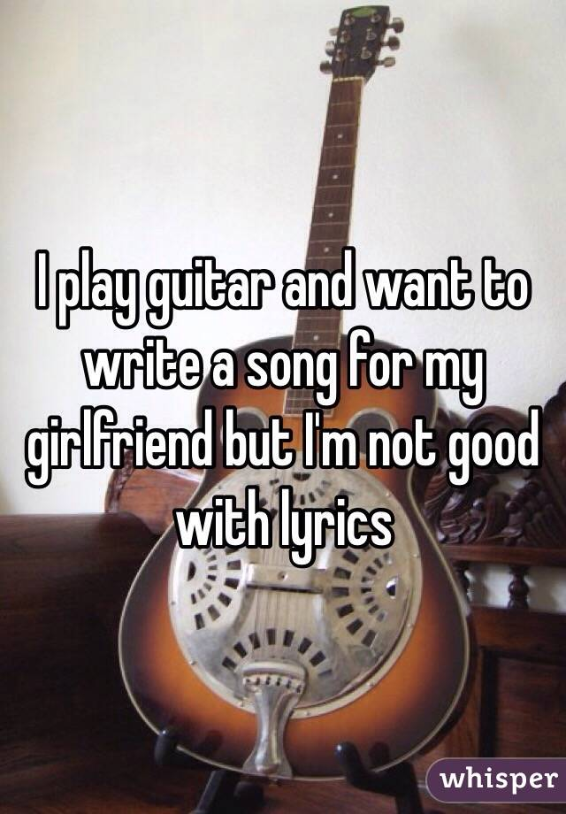 Will How To Write A Song To My Girlfriend cool that you