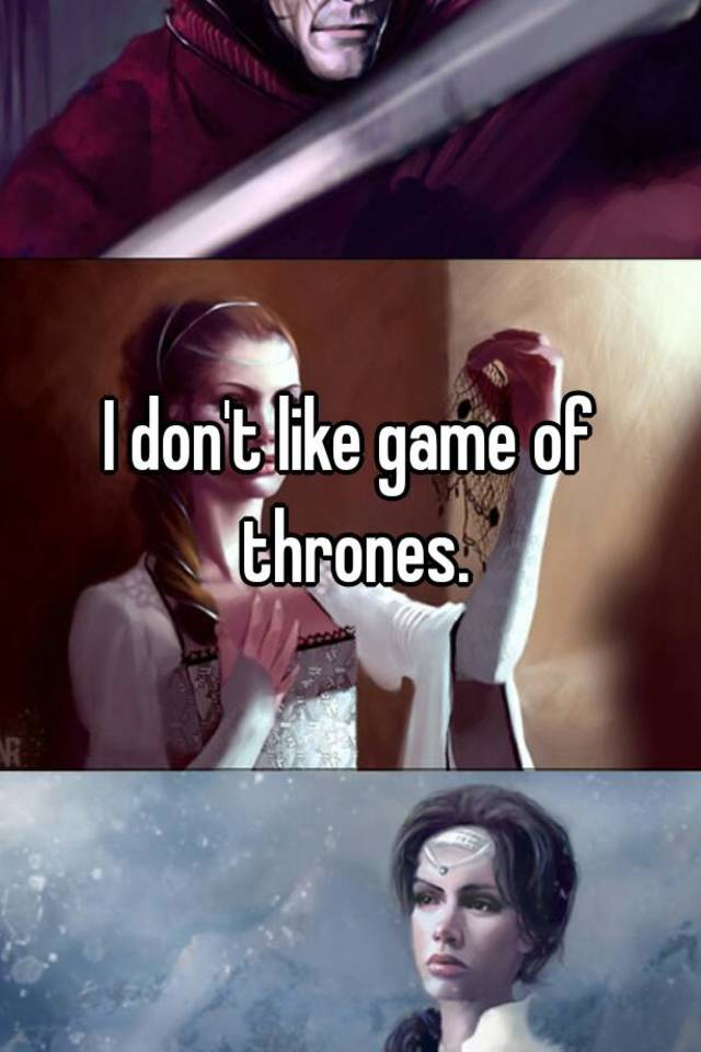 I don't like game of thrones.