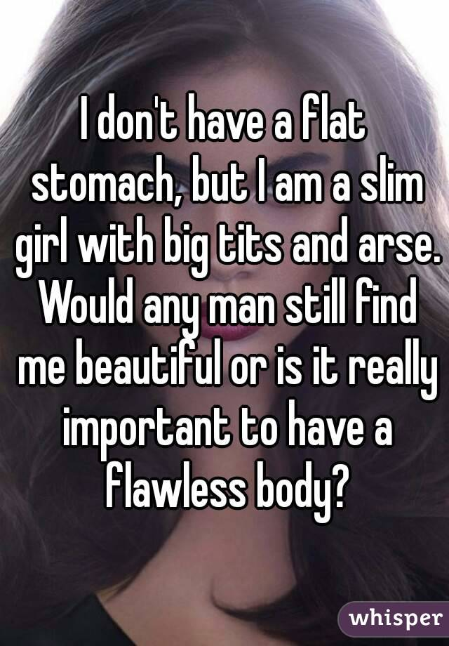 I don't have a flat stomach, but I am a slim girl with big tits and arse. Would any man still find me beautiful or is it really important to have a flawless body?