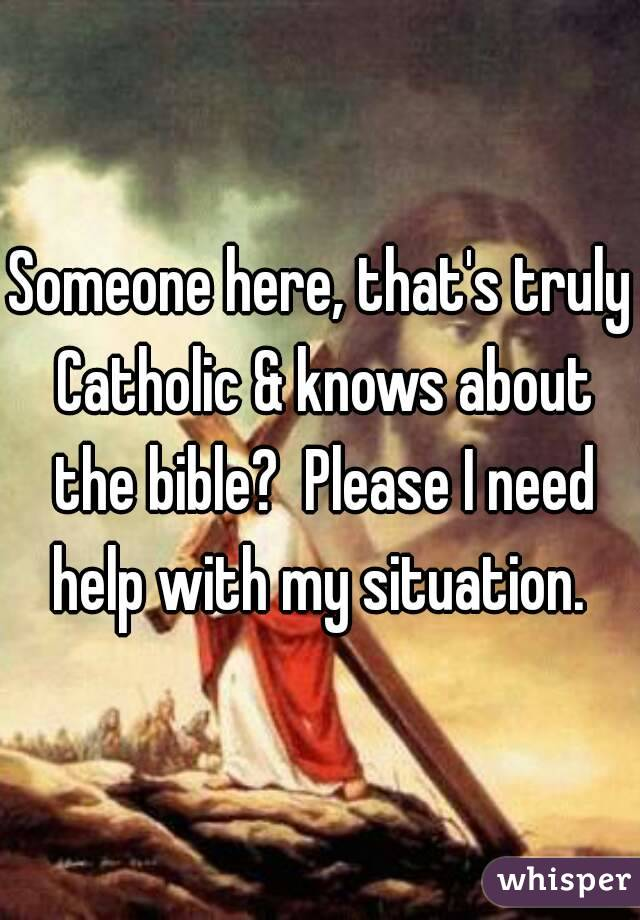 Someone here, that's truly Catholic & knows about the bible?  Please I need help with my situation.