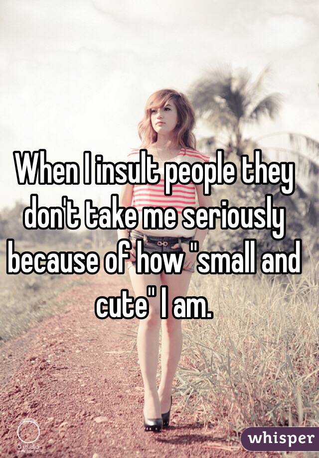 "When I insult people they don't take me seriously because of how ""small and cute"" I am."