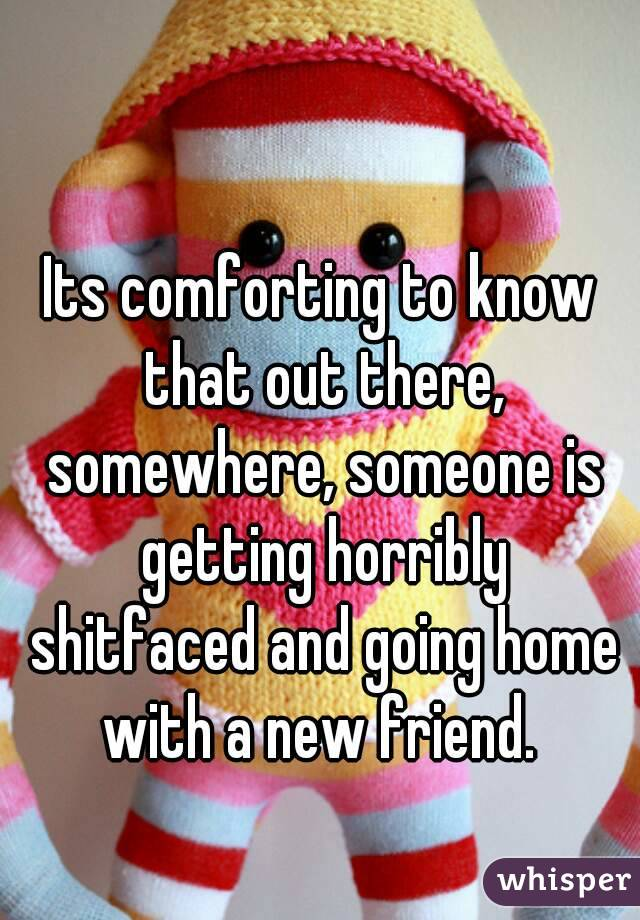 Its comforting to know that out there, somewhere, someone is getting horribly shitfaced and going home with a new friend.