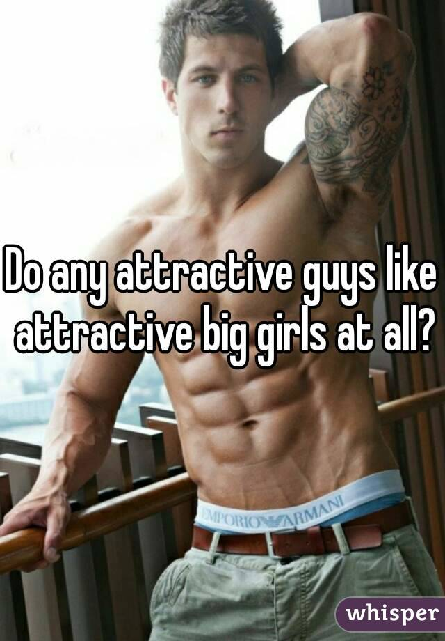 Do any attractive guys like attractive big girls at all?