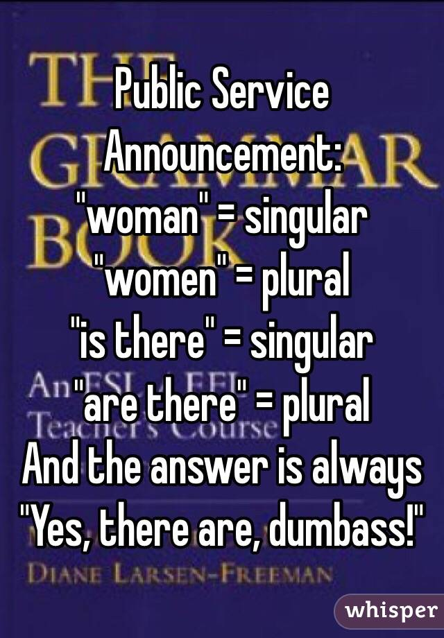 """Public Service Announcement: """"woman"""" = singular """"women"""" = plural """"is there"""" = singular """"are there"""" = plural And the answer is always """"Yes, there are, dumbass!"""""""