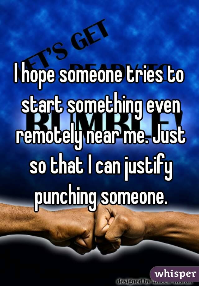 I hope someone tries to start something even remotely near me. Just so that I can justify punching someone.