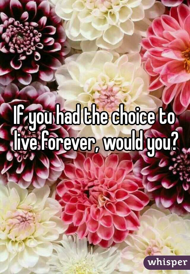 If you had the choice to live forever, would you?