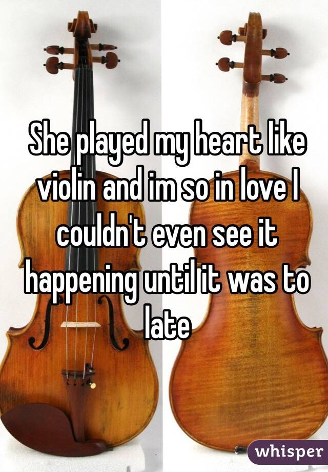 She played my heart like violin and im so in love I couldn't even see it happening until it was to late