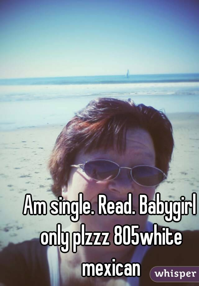 Am single. Read. Babygirl only plzzz 805white mexican