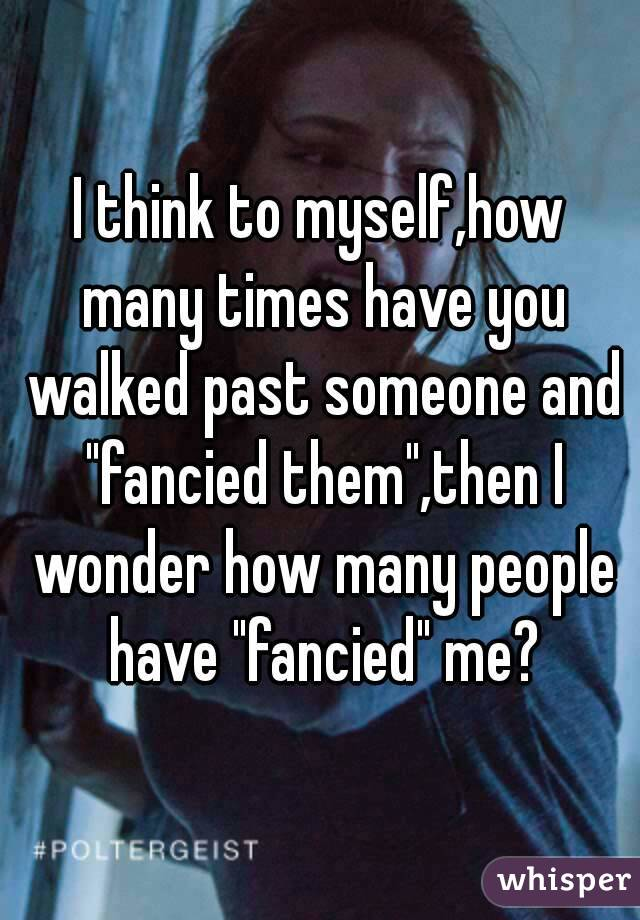 """I think to myself,how many times have you walked past someone and """"fancied them"""",then I wonder how many people have """"fancied"""" me?"""