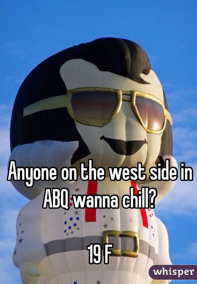 Anyone on the west side in ABQ wanna chill?   19 F