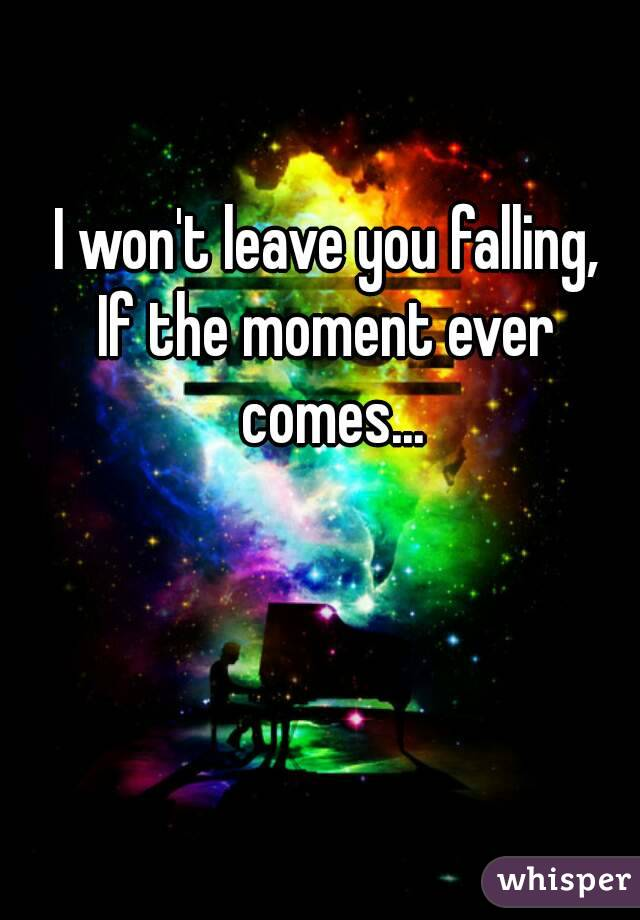 I won't leave you falling, If the moment ever comes...