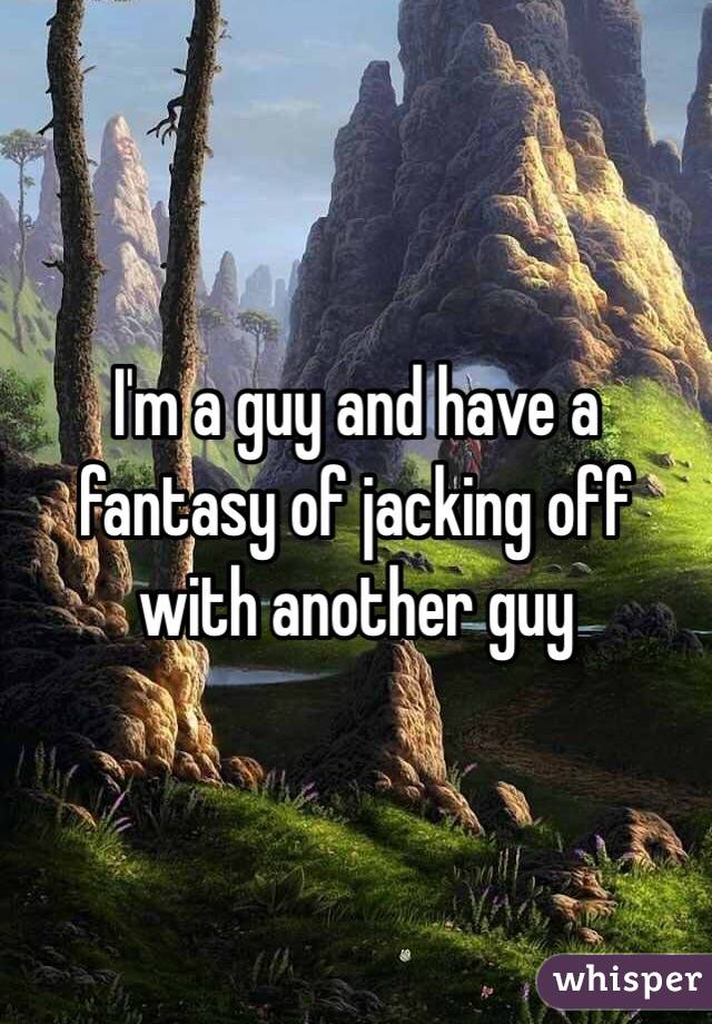 I'm a guy and have a fantasy of jacking off with another guy