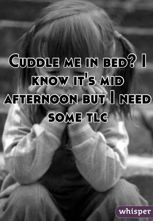 Cuddle me in bed? I know it's mid afternoon but I need some tlc