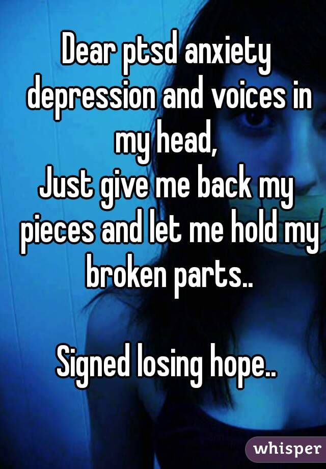 Dear ptsd anxiety depression and voices in my head,  Just give me back my pieces and let me hold my broken parts..  Signed losing hope..