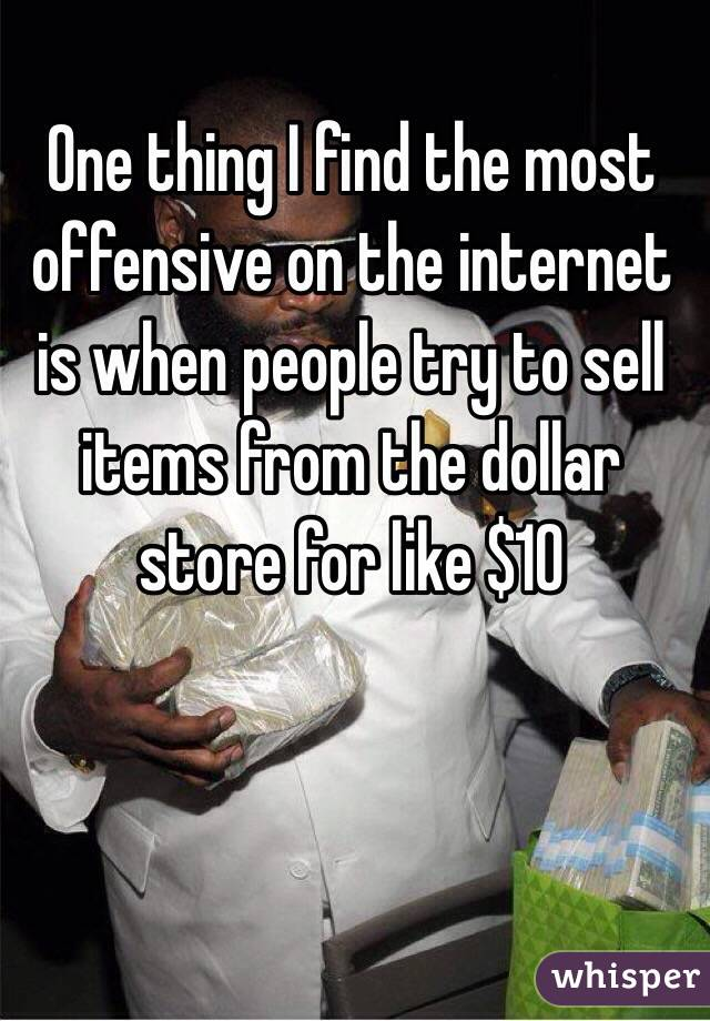 One thing I find the most offensive on the internet is when people try to sell items from the dollar store for like $10