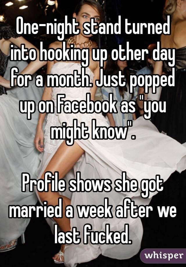 """One-night stand turned into hooking up other day for a month. Just popped up on Facebook as """"you might know"""".    Profile shows she got married a week after we last fucked."""