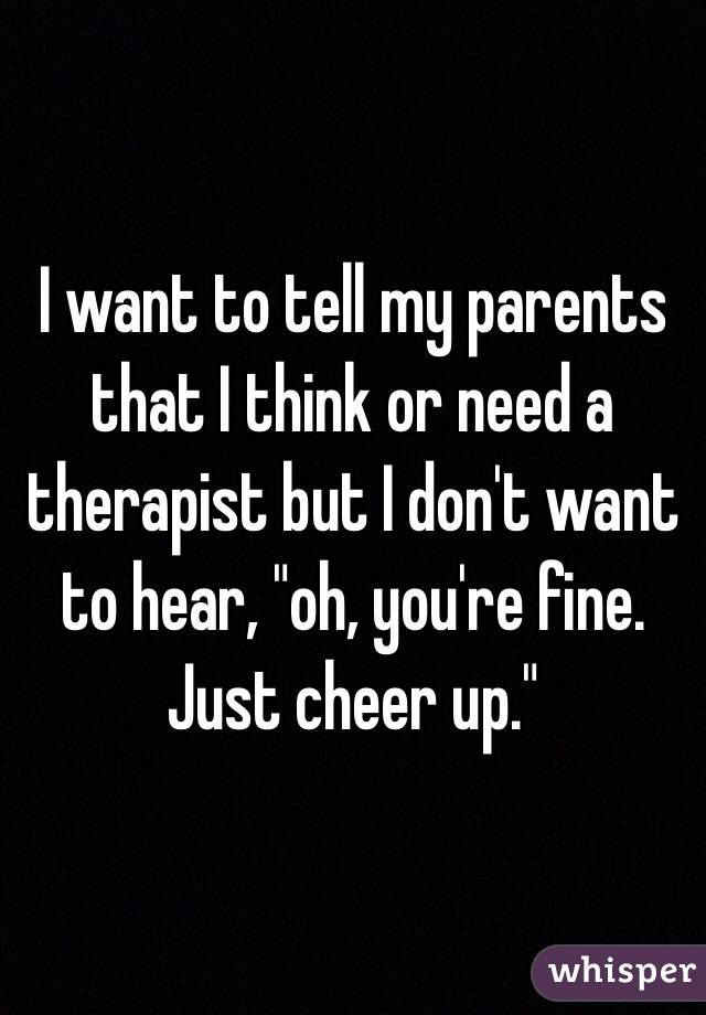 """I want to tell my parents that I think or need a therapist but I don't want to hear, """"oh, you're fine. Just cheer up."""""""