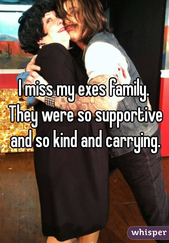 I miss my exes family. They were so supportive and so kind and carrying.