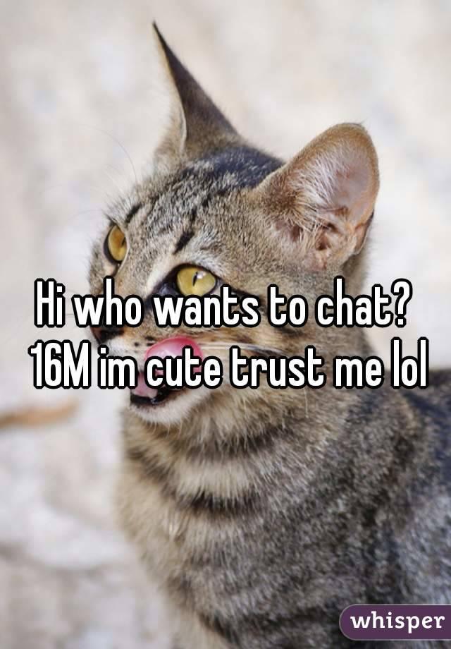 Hi who wants to chat? 16M im cute trust me lol
