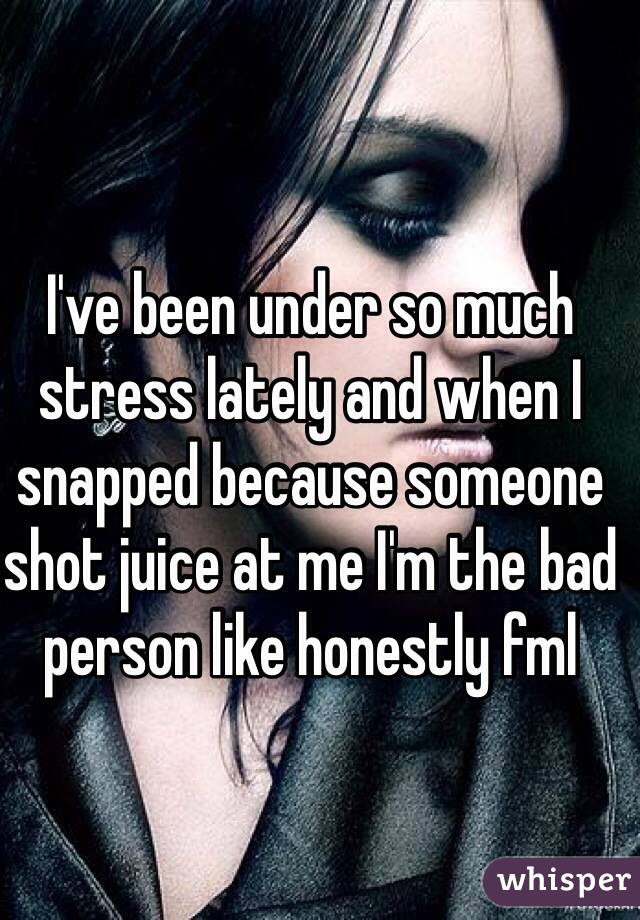 I've been under so much stress lately and when I snapped because someone shot juice at me I'm the bad person like honestly fml