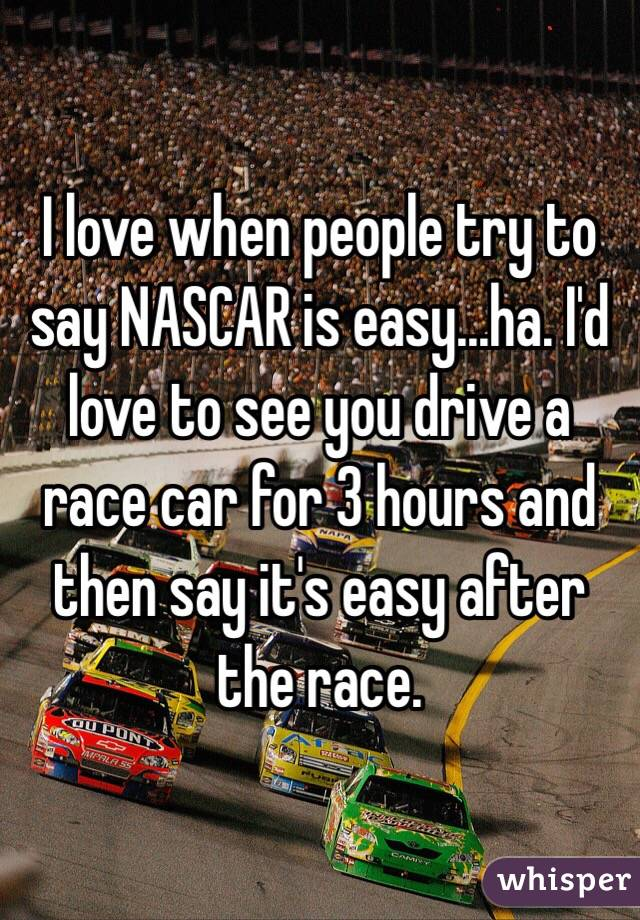 I love when people try to say NASCAR is easy...ha. I'd love to see you drive a race car for 3 hours and then say it's easy after the race.
