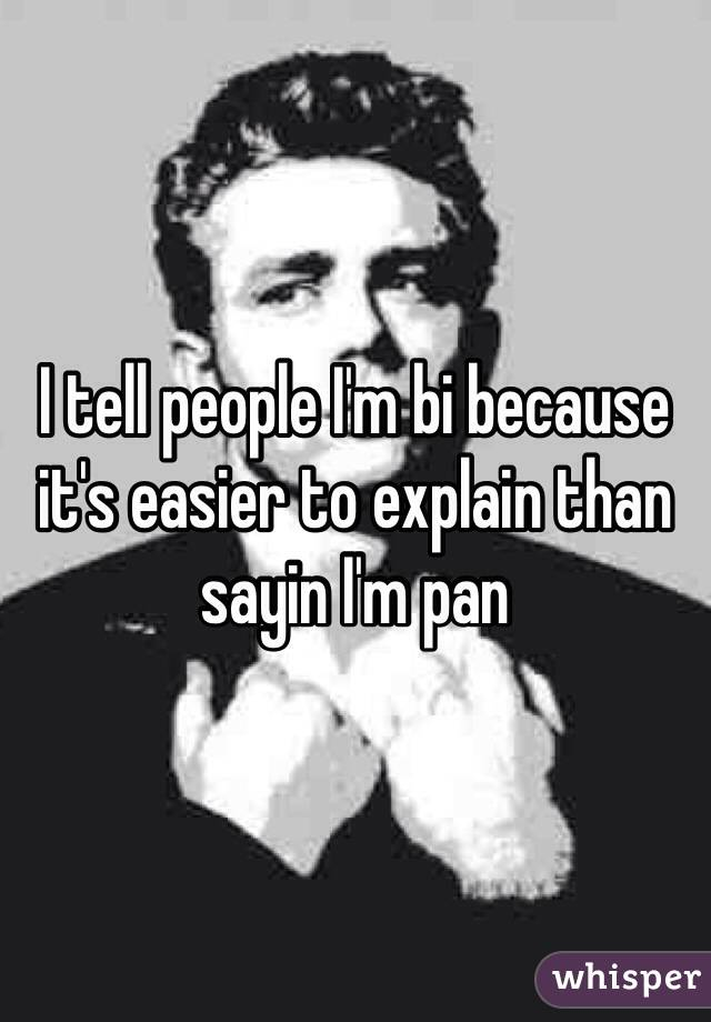I tell people I'm bi because it's easier to explain than sayin I'm pan