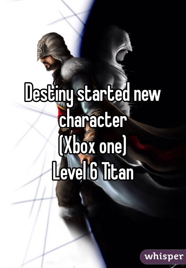 Destiny started new character  (Xbox one)  Level 6 Titan