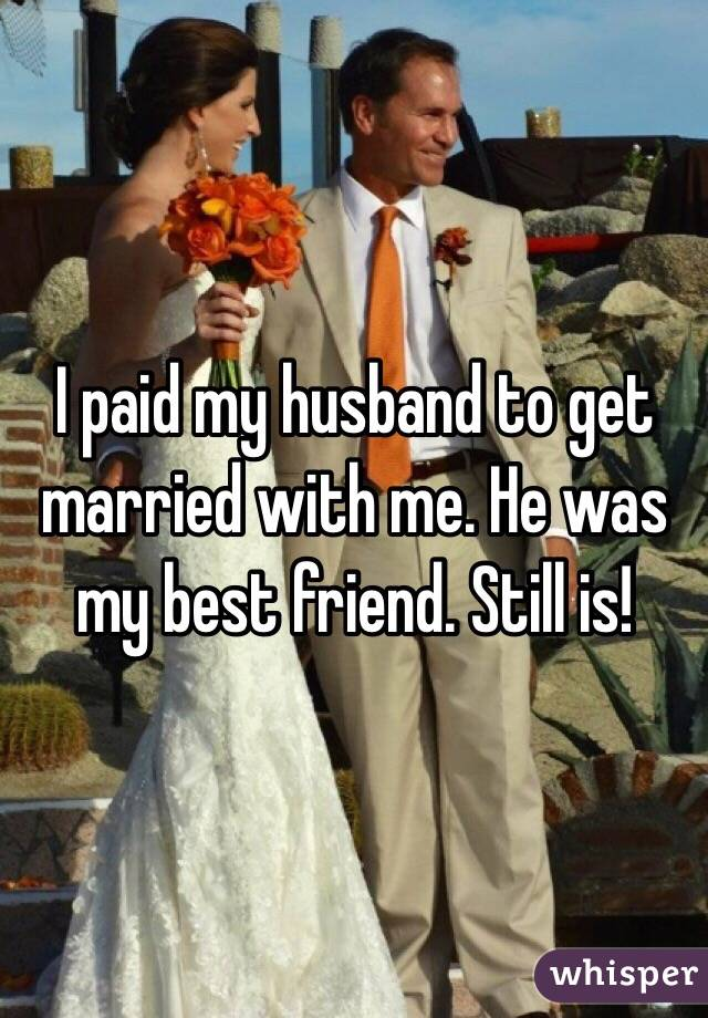 I paid my husband to get married with me. He was my best friend. Still is!