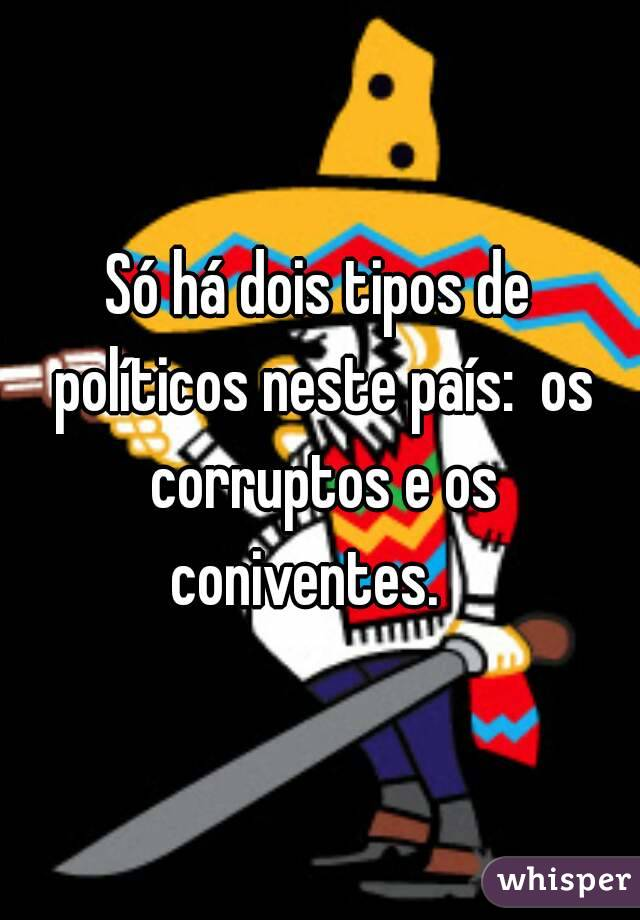 Só há dois tipos de políticos neste país:  os corruptos e os coniventes.