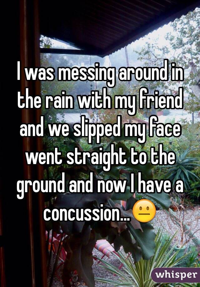 I was messing around in the rain with my friend and we slipped my face went straight to the ground and now I have a concussion...😐