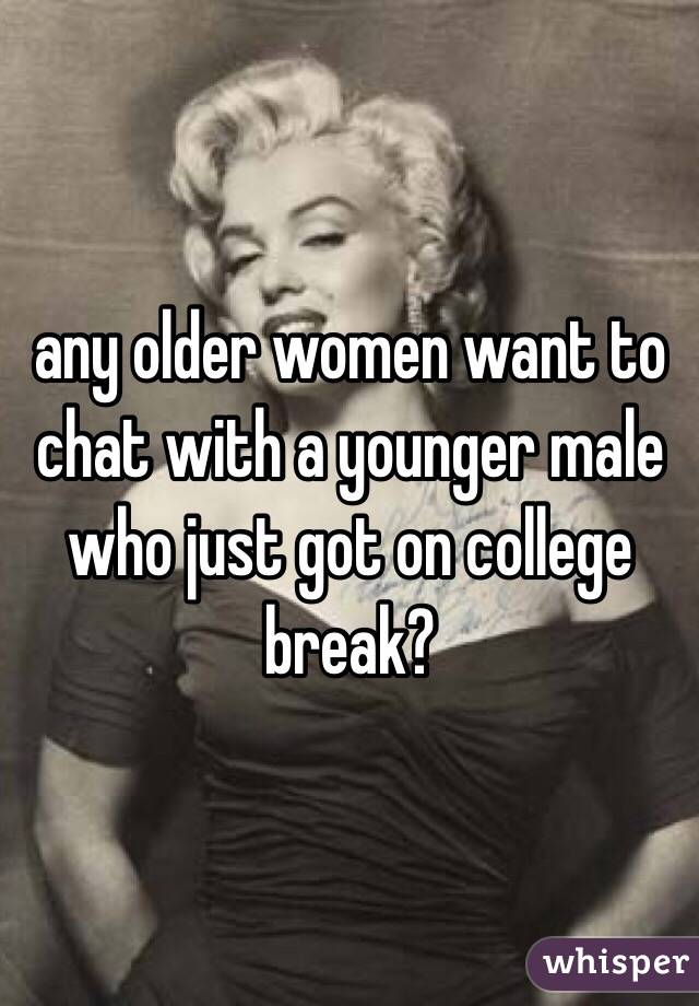 any older women want to chat with a younger male who just got on college break?
