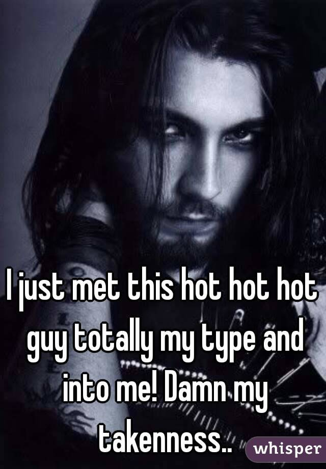 I just met this hot hot hot guy totally my type and into me! Damn my takenness..