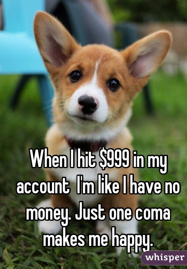 When I hit $999 in my account  I'm like I have no money. Just one coma makes me happy.