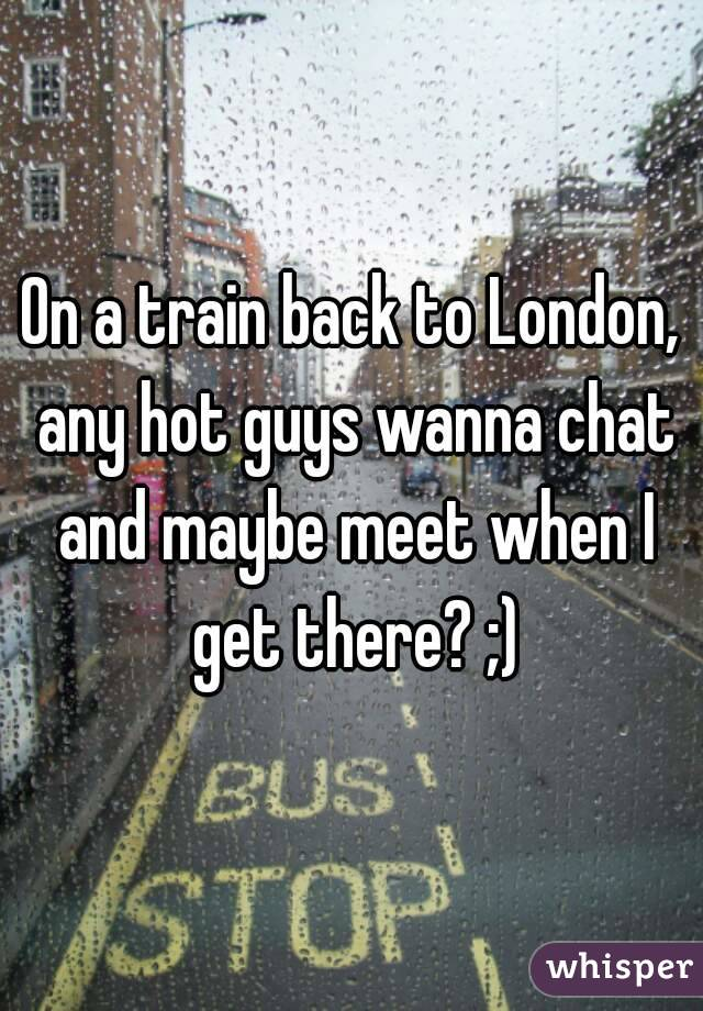 On a train back to London, any hot guys wanna chat and maybe meet when I get there? ;)