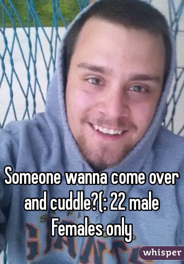 Someone wanna come over and cuddle?(: 22 male Females only